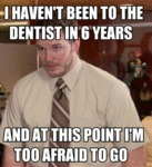 I Haven't Been To The Dentist In Years...