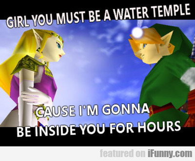 Girl You Must Be A Water Temple...