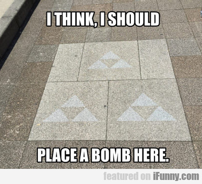 I Think I Should Place A Bomb Here...