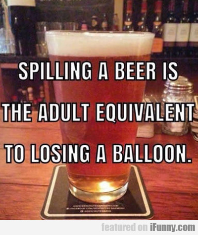 Spilling A Beer Is The Adult Version Of Losing...