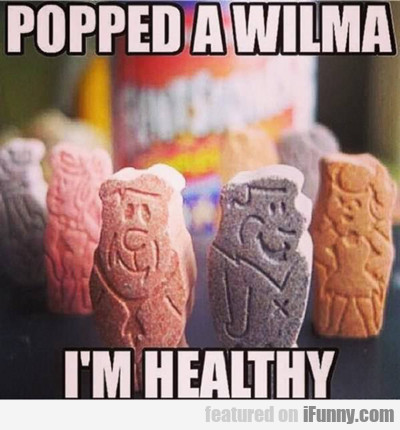 popped a wilma, i'm healthy...