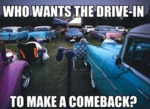 Who Want The Drive In To Make A Comeback...