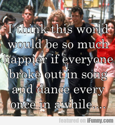 i think this world would be so much happier...