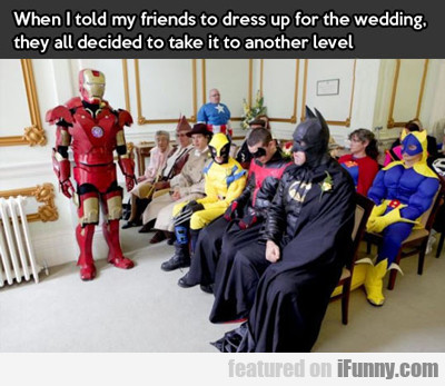 When I Told My Friends To Dress Up For The Wedding