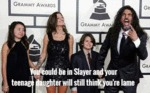 You Could Be In Slayer...