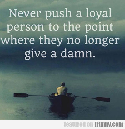 never push a loyal person to the point of...