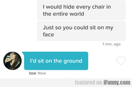 I Would Hide Every Chair In The World...