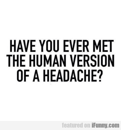 Have You Ever Met The Human Version Of....