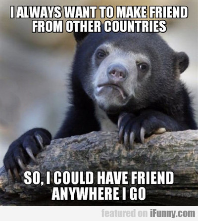 I Always Want To Make Friends From Other Countries