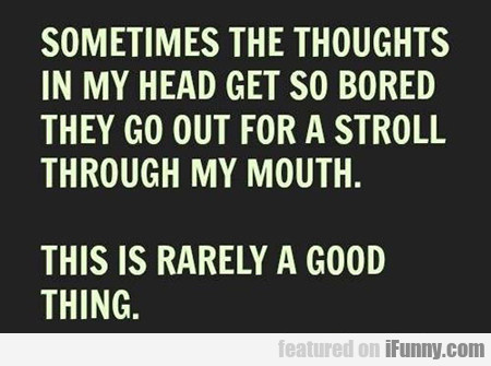 Sometimes The Thoughts In My Head Get So Bored...
