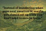 Instead Of Wondering When Your Next Vacation Is...
