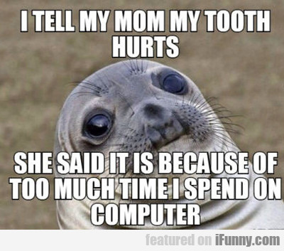 I Tell My Mom My Tooth Hurts...