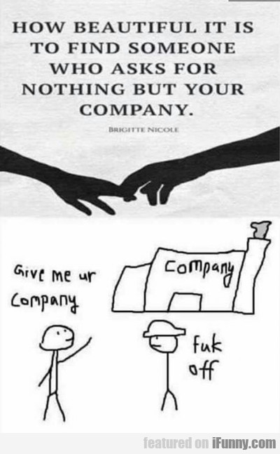 Give Me Your Company...