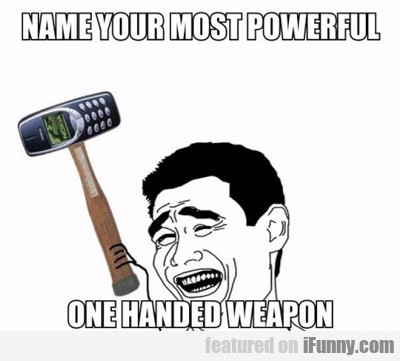 Name Your Most Powerful One Handed Weapon...