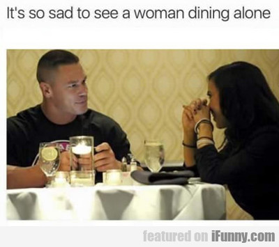 It's Sad To See A Woman Dining Alone...