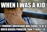 When I Was A Kid, I Thought Quicksand Was...