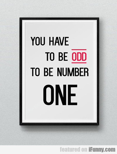 You Have To Be One To...