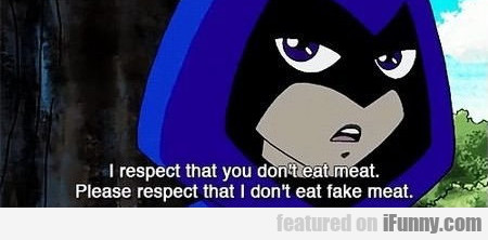 i respect that you don't eat meat...