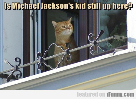 Is Michael Jackson's Kid Still Up Here?