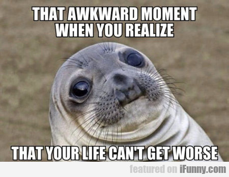 That Awkward Moment When You Realize...