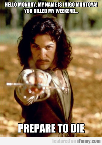 Hello Monday, My Name Is Inigo Montoya...