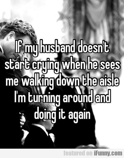 if my husband doesn't start crying when i walk...