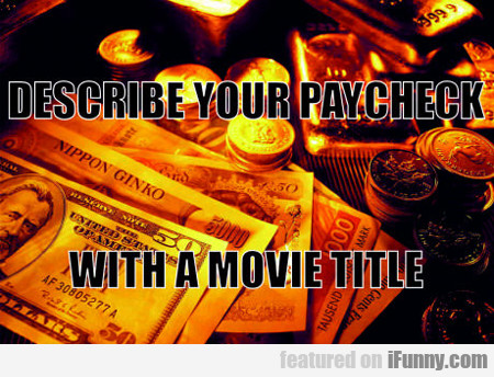 Describe Your Paycheck With A Movie Title...