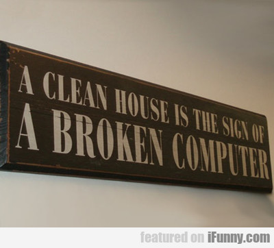 A Clean House Is A Sign Of A Broken Computer...