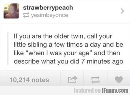 if you are the older twin, call your sibling