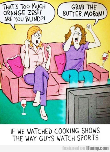 If Women Watched Cooking Shows Like Men...
