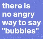 There Is No Angry Way To Say Bubbles...