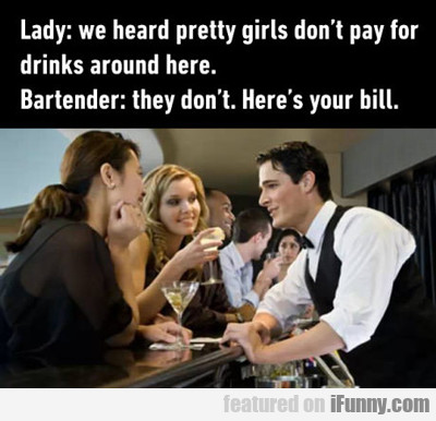 We Heard Pretty Girls Don't Pay For Drinks...