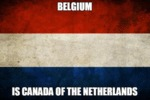 Belgium Is Canada Of The Netherlands...