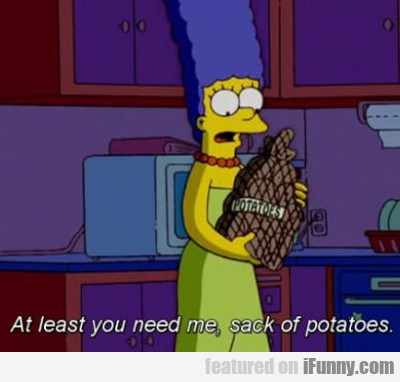 At Least You Need Me Sack Of Potatoes...