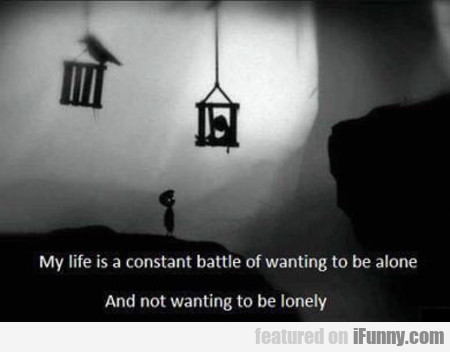 my life is a constant battle of wanting to be...