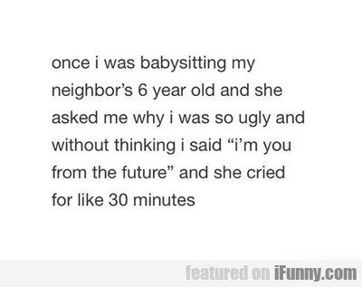 once when i was babysitting...