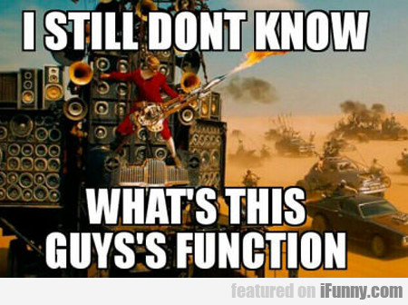 I Still Don't Know This Guy's Function...