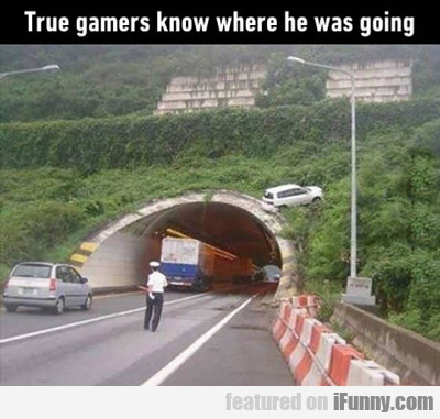 True Gamers Know Where He Was Going...