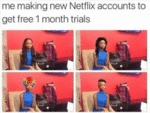 Me Making Free Netflix Accounts...