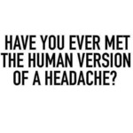 Have You Ever Met The Human Version Of A Headache
