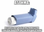 Asthma: Because You Suck At Breathing...