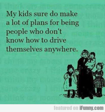 My Kids Sure Do Make A Lot Of Plans...