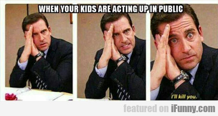When Your Kids Are Acting Up...