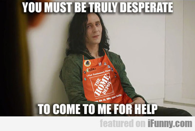 you must be truly desperate to come to me for...