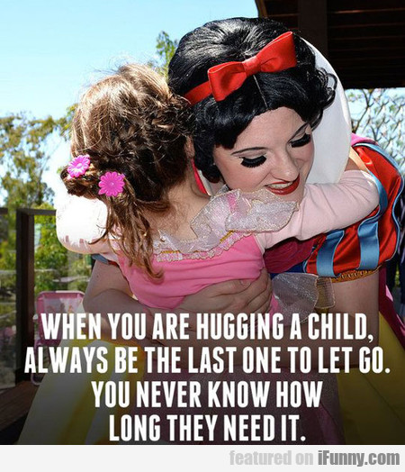 When You Are Hugging A Child...