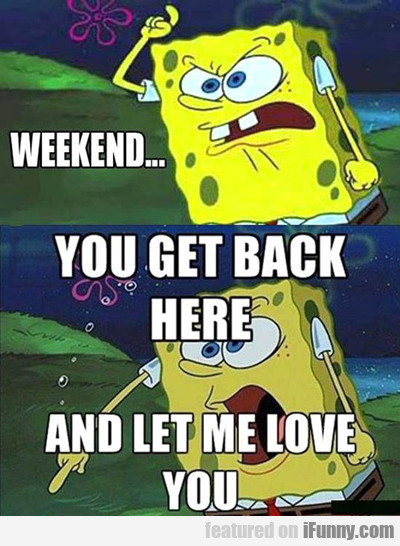 Get Back Here Weekend...