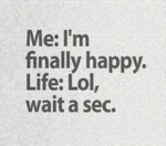 Me: I Am Finally Happy...