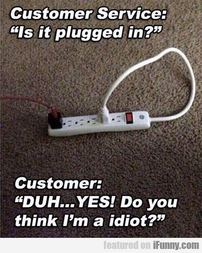 Customer Service: Did You Plug It In?