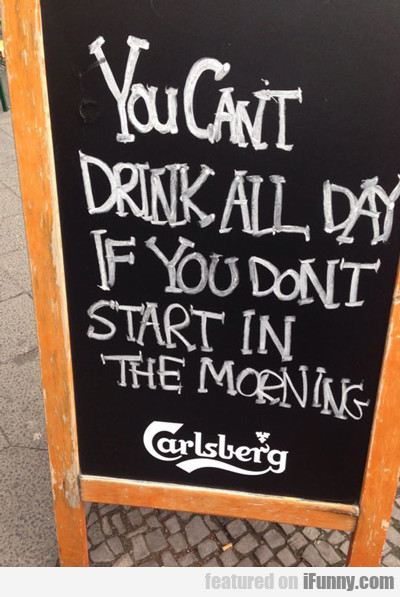 you can't drink all day...