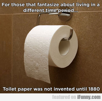 toilet paper wasn't invented until 1880...